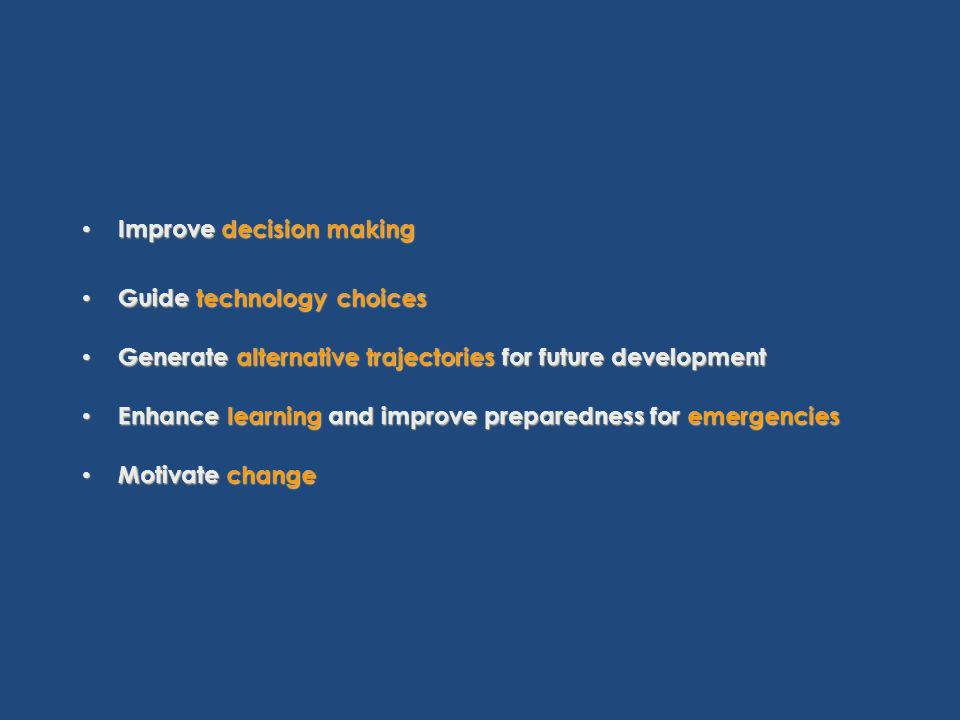 Improve decision making Improve decision making Guide technology choices Guide technology choices Generate alternative trajectories for future development Generate alternative trajectories for future development Enhance learning and improve preparedness for emergencies Enhance learning and improve preparedness for emergencies Motivate change Motivate change