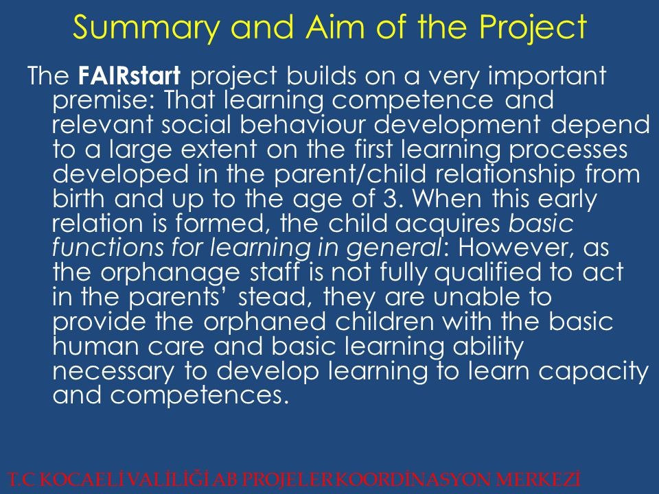 Summary and Aim of the Project The FAIRstart project builds on a very important premise: That learning competence and relevant social behaviour development depend to a large extent on the first learning processes developed in the parent/child relationship from birth and up to the age of 3.