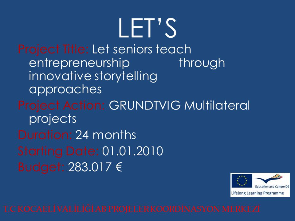 LET'S Project Title: Let seniors teach entrepreneurship through innovative storytelling approaches Project Action: GRUNDTVIG Multilateral projects Duration: 24 months Starting Date: 01.01.2010 Budget: 283.017 € T.C KOCAELİ VALİLİĞİ AB PROJELER KOORDİNASYON MERKEZİ
