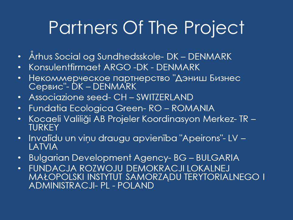 Partners Of The Project Århus Social og Sundhedsskole- DK – DENMARK Konsulentfirmaet ARGO -DK - DENMARK Некоммерческое партнерство Дэниш Бизнес Сервис - DK – DENMARK Associazione seed- CH – SWITZERLAND Fundatia Ecologica Green- RO – ROMANIA Kocaeli Valiliği AB Projeler Koordinasyon Merkez- TR – TURKEY Invalīdu un viņu draugu apvienība Apeirons - LV – LATVIA Bulgarian Development Agency- BG – BULGARIA FUNDACJA ROZWOJU DEMOKRACJI LOKALNEJ MAŁOPOLSKI INSTYTUT SAMORZĄDU TERYTORIALNEGO I ADMINISTRACJI- PL - POLAND
