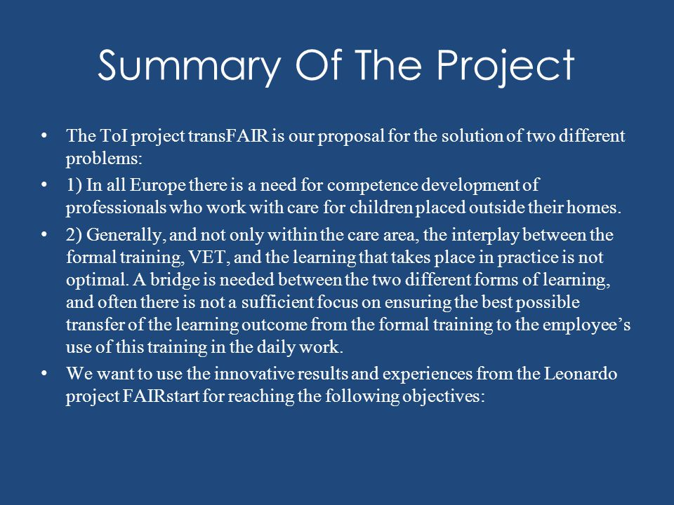 Summary Of The Project The ToI project transFAIR is our proposal for the solution of two different problems: 1) In all Europe there is a need for competence development of professionals who work with care for children placed outside their homes.