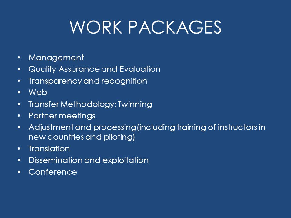 WORK PACKAGES Management Quality Assurance and Evaluation Transparency and recognition Web Transfer Methodology: Twinning Partner meetings Adjustment and processing(including training of instructors in new countries and piloting) Translation Dissemination and exploitation Conference