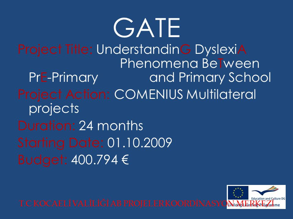 GATE Project Title: UnderstandinG DyslexiA Phenomena BeTween PrE-Primary and Primary School Project Action: COMENIUS Multilateral projects Duration: 24 months Starting Date: 01.10.2009 Budget: 400.794 € T.C KOCAELİ VALİLİĞİ AB PROJELER KOORDİNASYON MERKEZİ