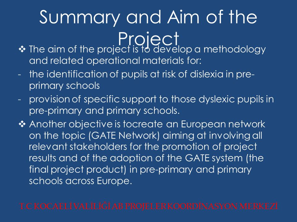 Summary and Aim of the Project  The aim of the project is to develop a methodology and related operational materials for: - the identification of pupils at risk of dislexia in pre- primary schools -provision of specific support to those dyslexic pupils in pre-primary and primary schools.