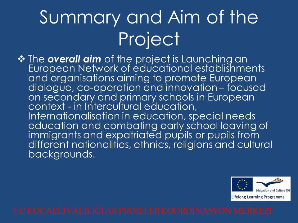 Summary and Aim of the Project  The overall aim of the project is Launching an European Network of educational establishments and organisations aiming to promote European dialogue, co-operation and innovation – focused on secondary and primary schools in European context - in Intercultural education, Internationalisation in education, special needs education and combating early school leaving of immigrants and expatriated pupils or pupils from different nationalities, ethnics, religions and cultural backgrounds.