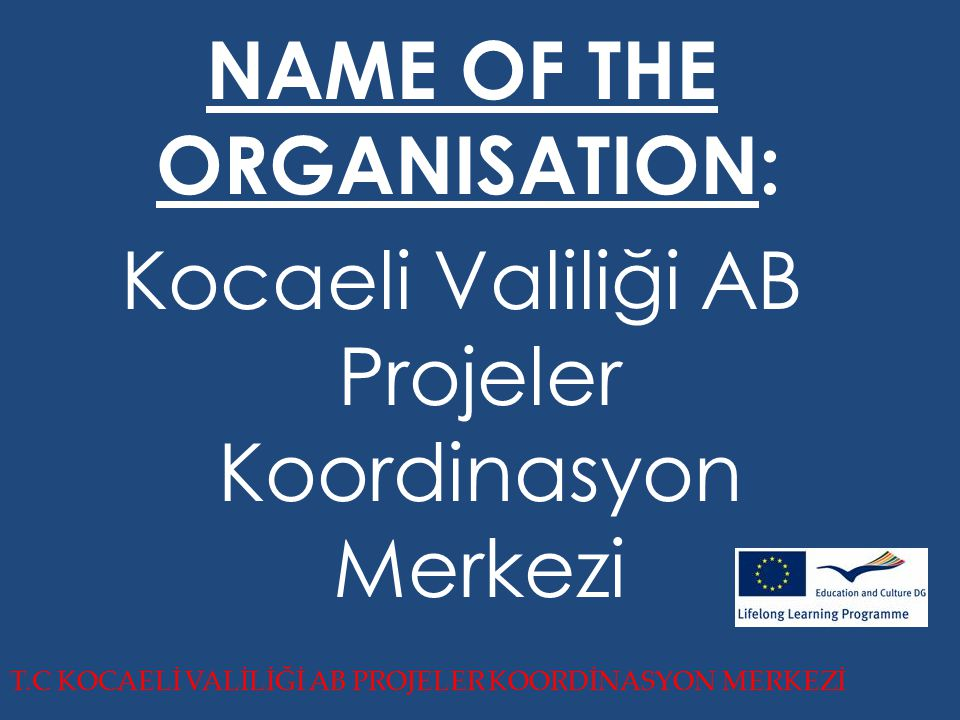 T.C KOCAELİ VALİLİĞİ AB PROJELER KOORDİNASYON MERKEZİ NAME OF THE ORGANISATION: Kocaeli Valiliği AB Projeler Koordinasyon Merkezi