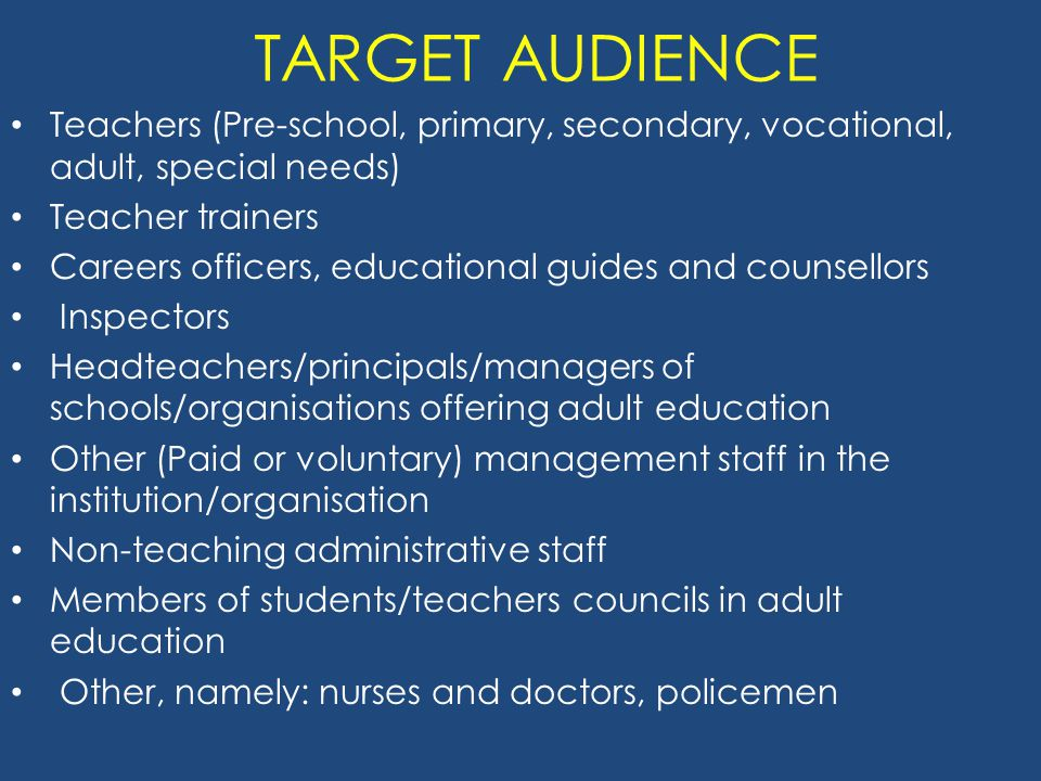 TARGET AUDIENCE Teachers (Pre-school, primary, secondary, vocational, adult, special needs) Teacher trainers Careers officers, educational guides and counsellors Inspectors Headteachers/principals/managers of schools/organisations offering adult education Other (Paid or voluntary) management staff in the institution/organisation Non-teaching administrative staff Members of students/teachers councils in adult education Other, namely: nurses and doctors, policemen
