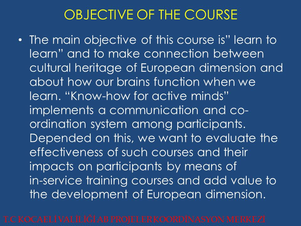 OBJECTIVE OF THE COURSE T.C KOCAELİ VALİLİĞİ AB PROJELER KOORDİNASYON MERKEZİ The main objective of this course is learn to learn and to make connection between cultural heritage of European dimension and about how our brains function when we learn.