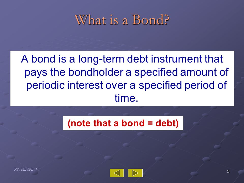 PP/MB-IPB/10 4 General Features of Debt Instruments The bond's principal is the amount borrowed by the company and the amount owed to the bond holder on the maturity date.