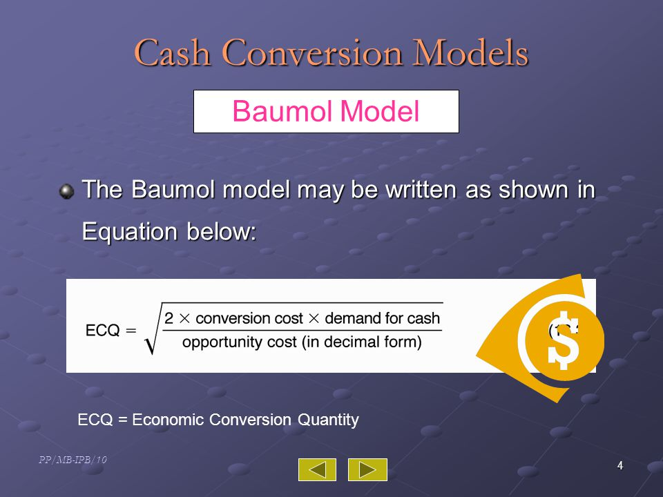 PP/MB-IPB/10 4 Cash Conversion Models The Baumol model may be written as shown in Equation below: Baumol Model ECQ = Economic Conversion Quantity