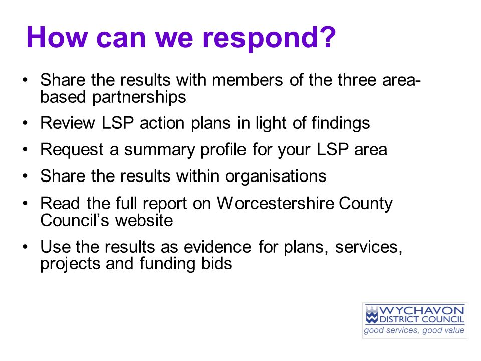 Share the results with members of the three area- based partnerships Review LSP action plans in light of findings Request a summary profile for your LSP area Share the results within organisations Read the full report on Worcestershire County Council's website Use the results as evidence for plans, services, projects and funding bids How can we respond?