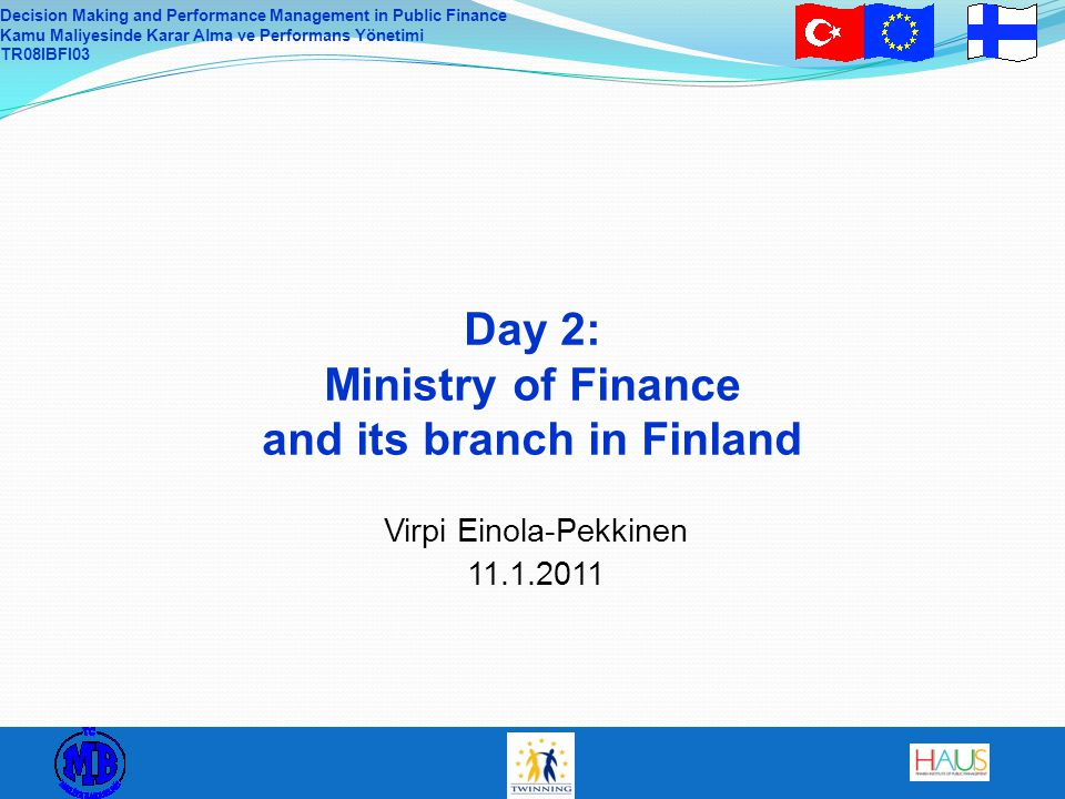 Decision Making and Performance Management in Public Finance Kamu Maliyesinde Karar Alma ve Performans Yönetimi TR08IBFI03 Day 2: Ministry of Finance and its branch in Finland Virpi Einola-Pekkinen