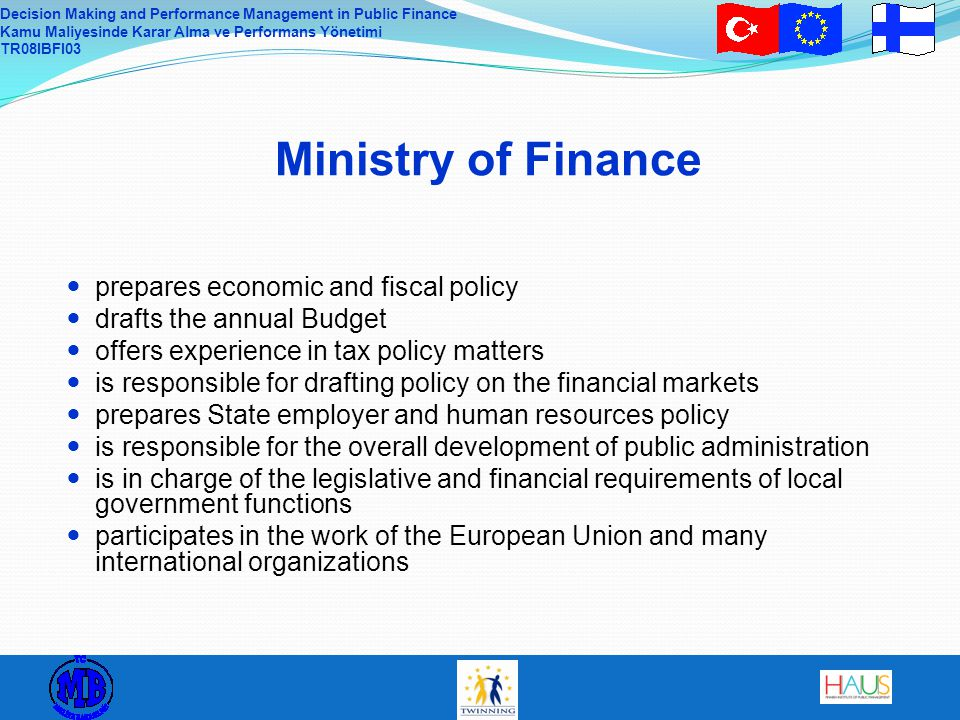 Decision Making and Performance Management in Public Finance Kamu Maliyesinde Karar Alma ve Performans Yönetimi TR08IBFI03 MoF´s as a strategic unity Government programme, EU MoF 2012 - strategy MoF´s goals - as part of government - as a ministry 1) leader 2) reformer / innovator - as a working community Action plans of the units / depart.