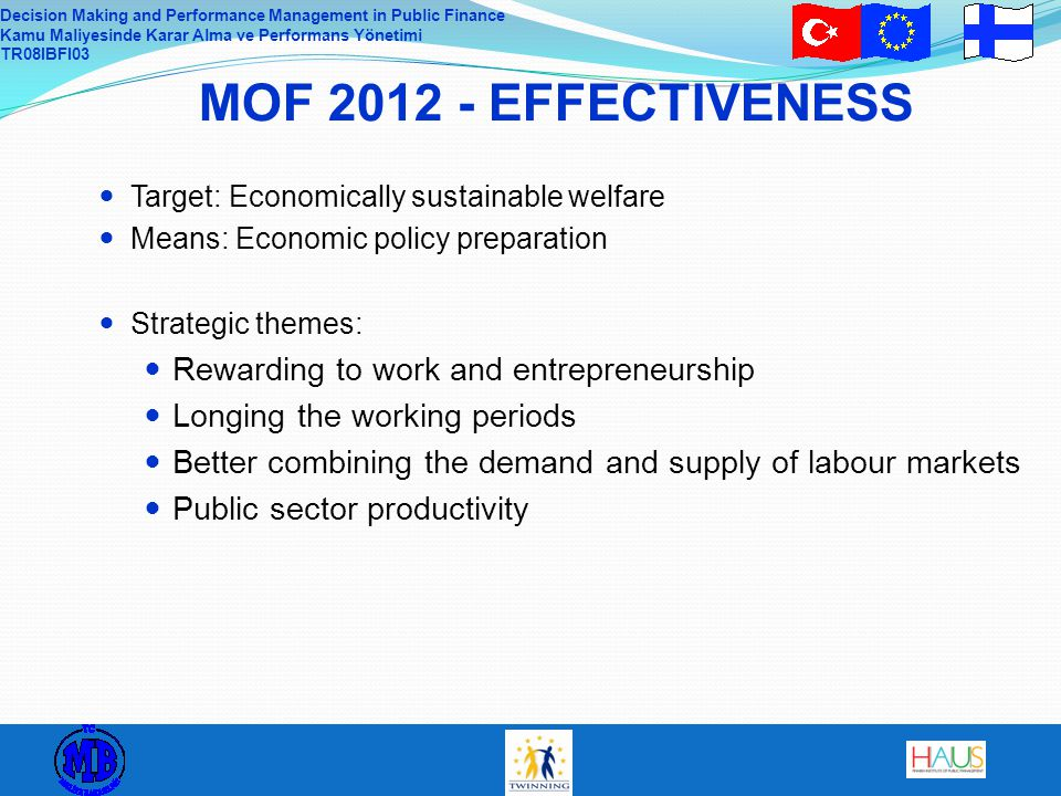 Decision Making and Performance Management in Public Finance Kamu Maliyesinde Karar Alma ve Performans Yönetimi TR08IBFI03 MOF 2012 - EFFECTIVENESS Target: Economically sustainable welfare Means: Economic policy preparation Strategic themes: Rewarding to work and entrepreneurship Longing the working periods Better combining the demand and supply of labour markets Public sector productivity