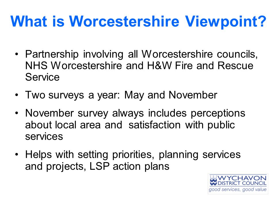 What is Worcestershire Viewpoint? Partnership involving all Worcestershire councils, NHS Worcestershire and H&W Fire and Rescue Service Two surveys a