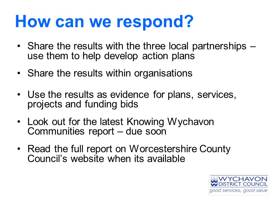 Share the results with the three local partnerships – use them to help develop action plans Share the results within organisations Use the results as evidence for plans, services, projects and funding bids Look out for the latest Knowing Wychavon Communities report – due soon Read the full report on Worcestershire County Council's website when its available How can we respond