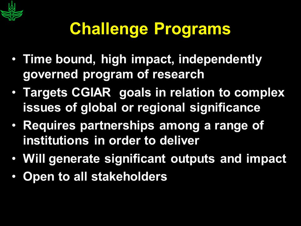 Challenge Programs Time bound, high impact, independently governed program of research Targets CGIAR goals in relation to complex issues of global or regional significance Requires partnerships among a range of institutions in order to deliver Will generate significant outputs and impact Open to all stakeholders