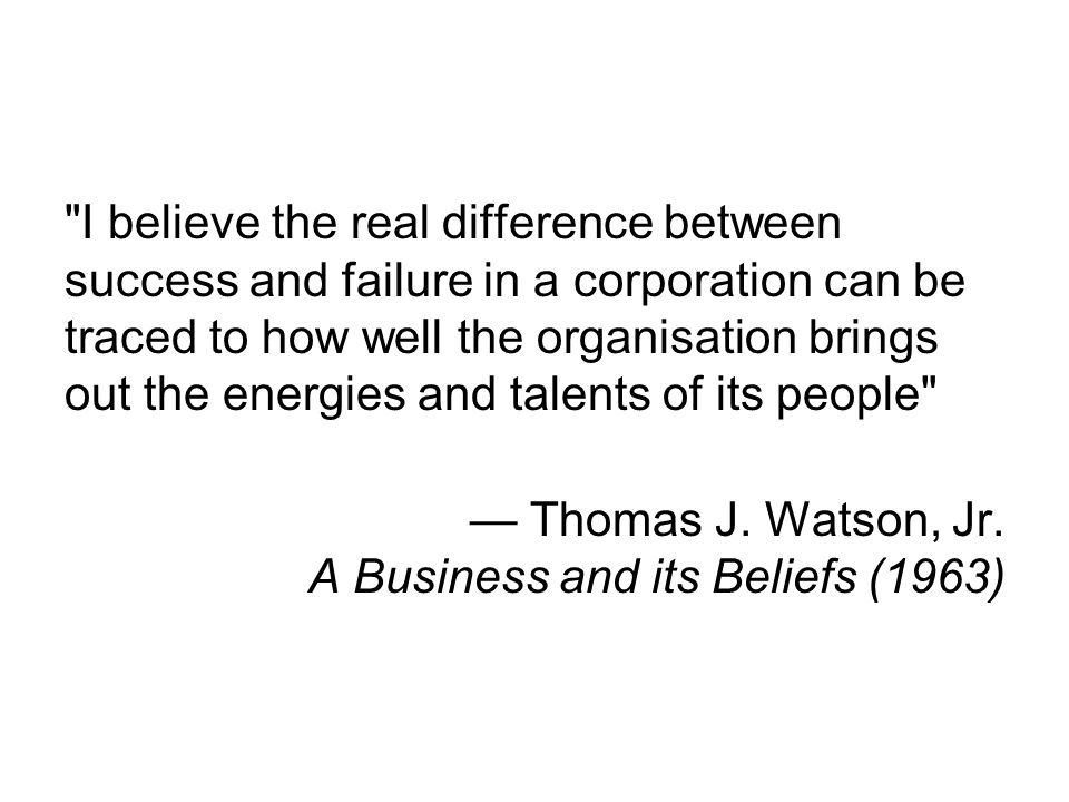 I believe the real difference between success and failure in a corporation can be traced to how well the organisation brings out the energies and talents of its people — Thomas J.