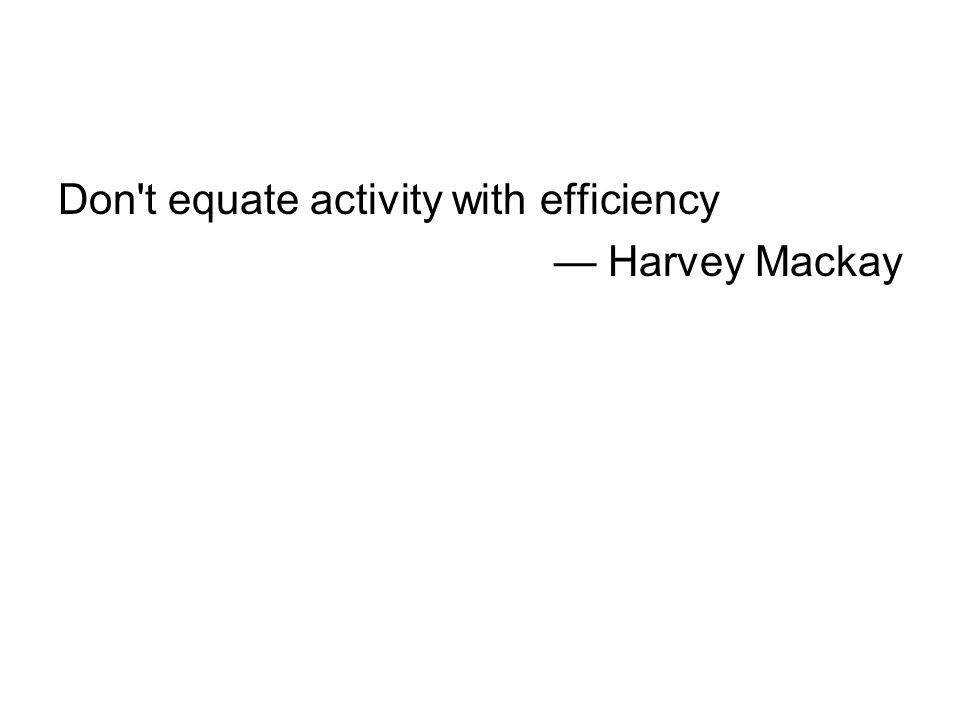 Don t equate activity with efficiency — Harvey Mackay