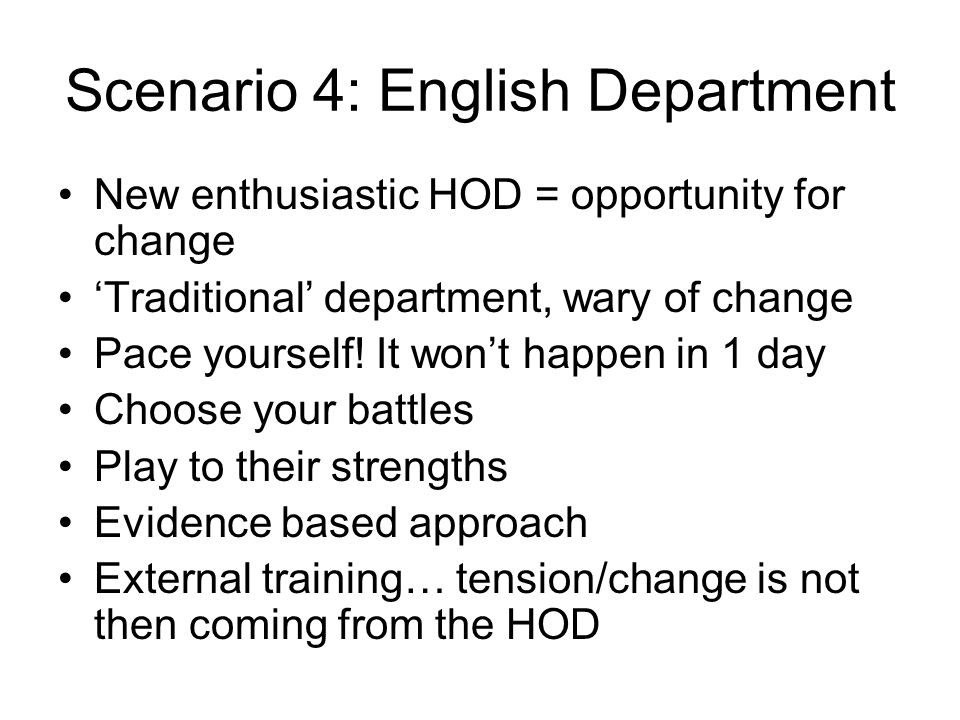Scenario 4: English Department New enthusiastic HOD = opportunity for change 'Traditional' department, wary of change Pace yourself.