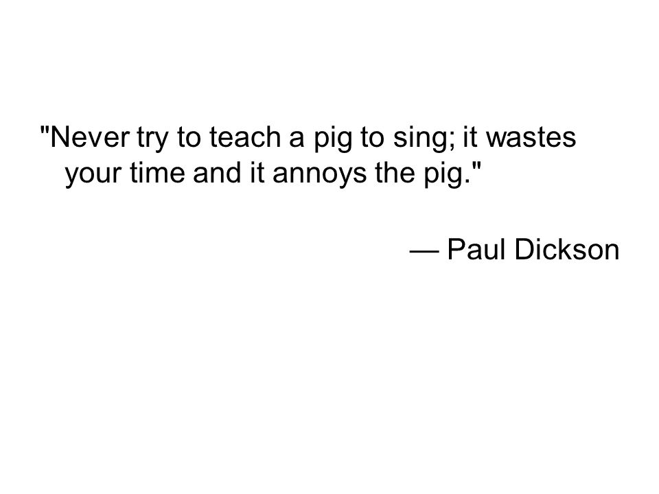 Never try to teach a pig to sing; it wastes your time and it annoys the pig. — Paul Dickson