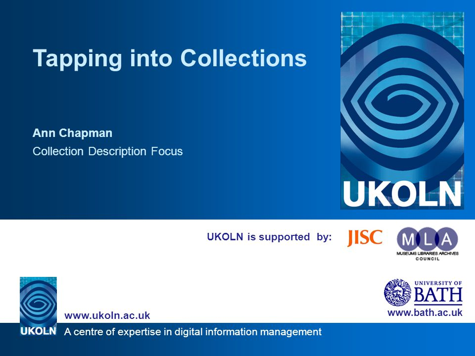 A centre of expertise in digital information management www.ukoln.ac.uk www.bath.ac.uk Issues - granularity Schema supports hierarchical records Establishing which collections needed separate records –Public library – 29 collections –Roman Baths Museum – 5 collections Items can be in 1+ collections –Maps – local history, map, reference