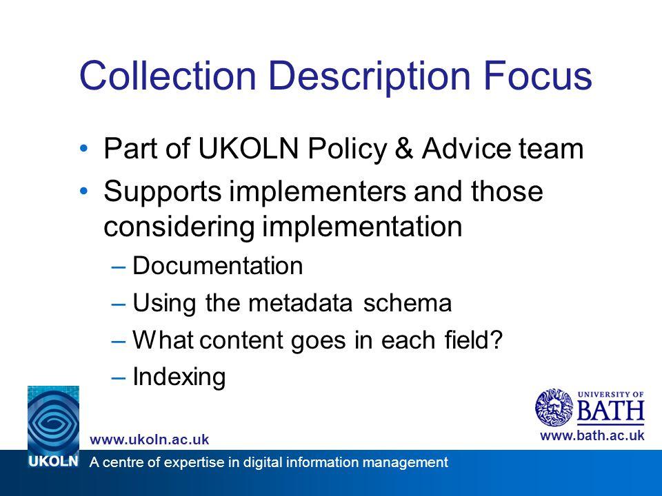 A centre of expertise in digital information management www.ukoln.ac.uk www.bath.ac.uk Collection Description Focus Visit our website at: http://www.ukoln.ac.uk/cd-focus/ Ann Chapman A.D.Chapman@ukoln.ac.uk