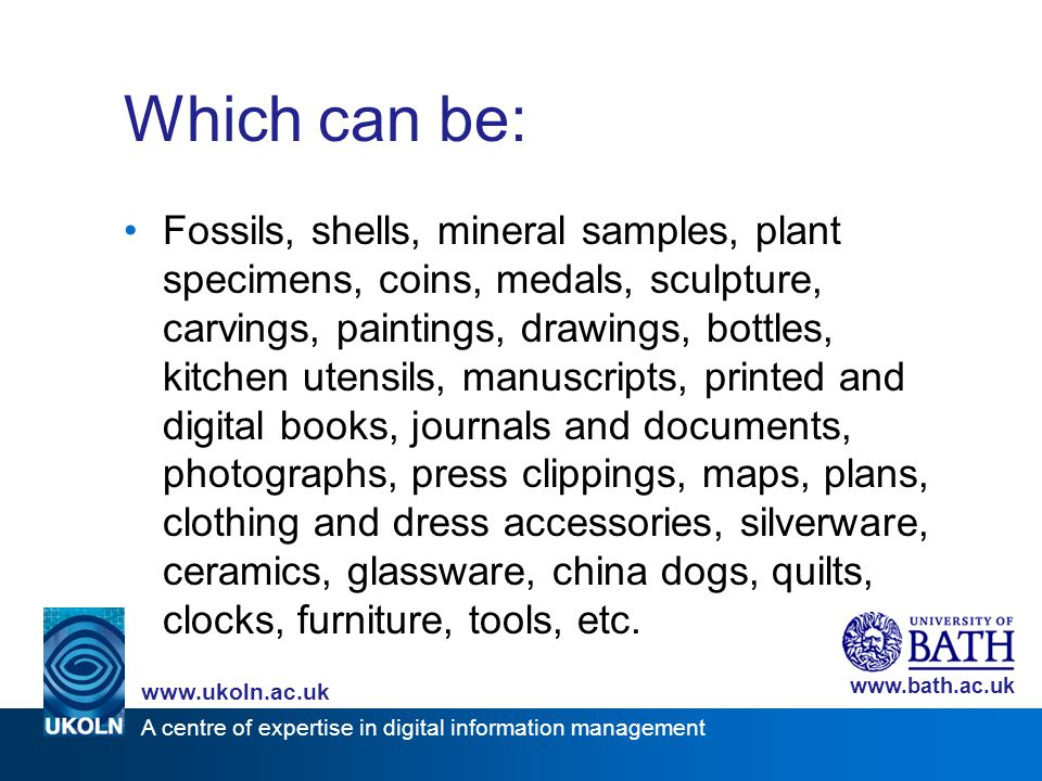 A centre of expertise in digital information management www.ukoln.ac.uk www.bath.ac.uk Size doesn't matter Bath University Library – 440,000 volumes Harborow Collection – 5 left-hand gloves Victoria Art Gallery – 150 china dogs Bath Chronicle – 100 linear feet of stored photographs No.1 Royal Crescent – a house Public Record Office – 69 royal charters, commissions and mandates Royal United Hospital – 1,000 e-journals