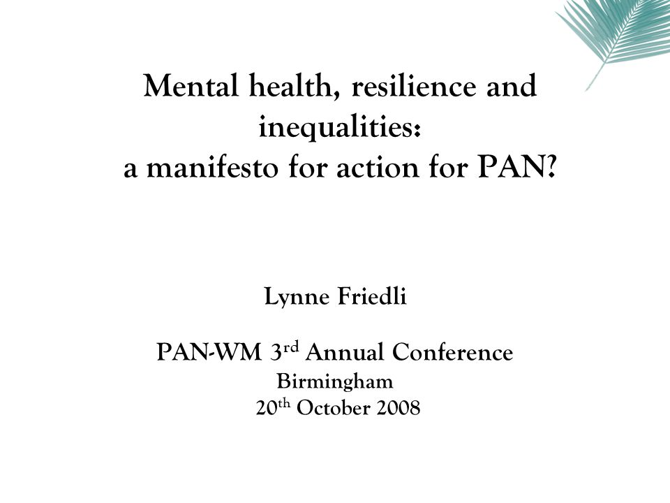 Exposure Susceptibility Resistance PAN-WM: the feel good factor lynne.friedli@btopenworld.com Resilient policies Policy responses to misfortune Social networks Service responses Lay perceptions of poverty and health Community assets Collective action