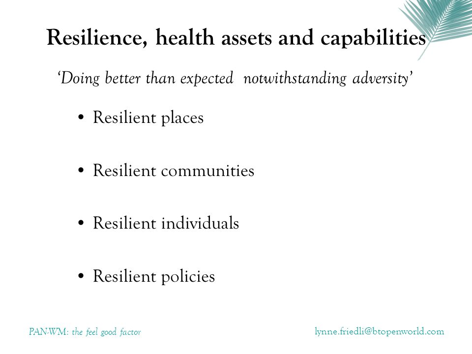 Resilience, health assets and capabilities Resilient places Resilient communities Resilient individuals Resilient policies PAN-WM: the feel good factor 'Doing better than expected notwithstanding adversity'