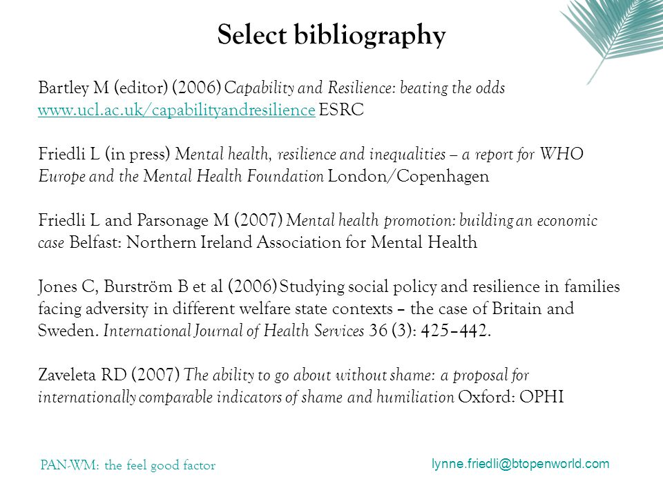 Select bibliography PAN-WM: the feel good factor Bartley M (editor) (2006) Capability and Resilience: beating the odds   ESRC   Friedli L (in press) Mental health, resilience and inequalities – a report for WHO Europe and the Mental Health Foundation London/Copenhagen Friedli L and Parsonage M (2007) Mental health promotion: building an economic case Belfast: Northern Ireland Association for Mental Health Jones C, Burström B et al (2006) Studying social policy and resilience in families facing adversity in different welfare state contexts – the case of Britain and Sweden.