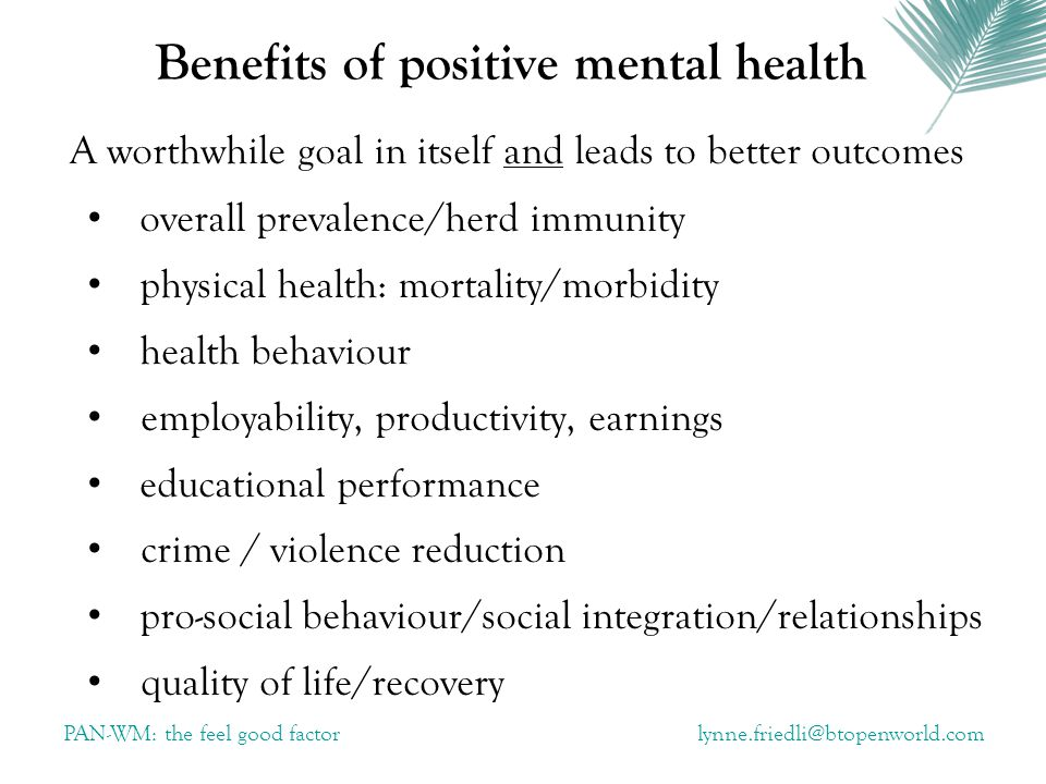 Benefits of positive mental health A worthwhile goal in itself and leads to better outcomes overall prevalence/herd immunity physical health: mortality/morbidity health behaviour employability, productivity, earnings educational performance crime / violence reduction pro-social behaviour/social integration/relationships quality of life/recovery PAN-WM: the feel good factor