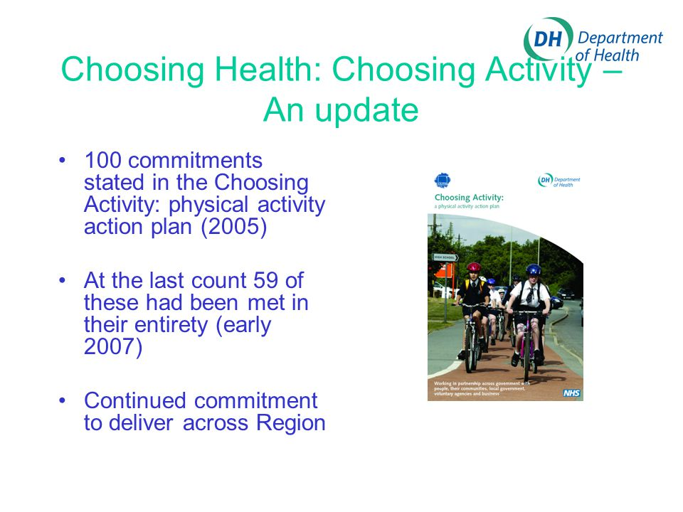 Choosing Health: Choosing Activity – An update 100 commitments stated in the Choosing Activity: physical activity action plan (2005) At the last count 59 of these had been met in their entirety (early 2007) Continued commitment to deliver across Region