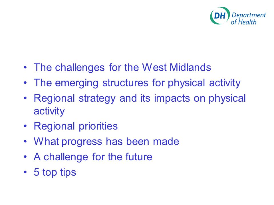 Influencing Regional Partners Challenges Physical Activity is everyone s and no ones challenge Cross Cutting Agendas Targets Opportunities Knowledge of key players – GOWM, WMRA, Sport England, AWM, Culture West Midlands, RAWM Recognise agendas of others and align physical activity to this National Ministerial Lead on Cross Government work on Physical Activity PAN-WM The Delivery System for Sport Active Travel, Play, Countryside & Dance infrastructure 2012