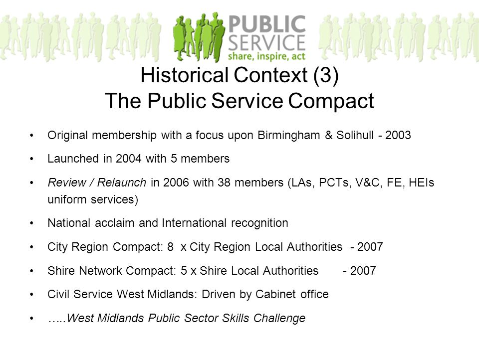 Historical Context (3) The Public Service Compact Original membership with a focus upon Birmingham & Solihull - 2003 Launched in 2004 with 5 members Review / Relaunch in 2006 with 38 members (LAs, PCTs, V&C, FE, HEIs uniform services) National acclaim and International recognition City Region Compact: 8 x City Region Local Authorities - 2007 Shire Network Compact: 5 x Shire Local Authorities - 2007 Civil Service West Midlands: Driven by Cabinet office …..West Midlands Public Sector Skills Challenge