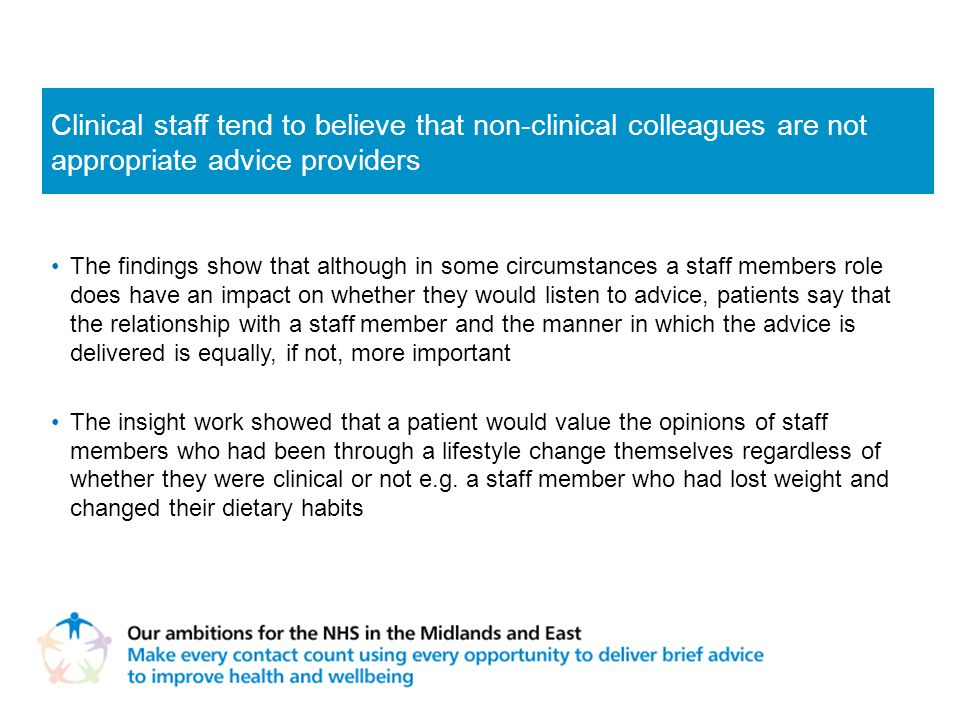 The findings show that although in some circumstances a staff members role does have an impact on whether they would listen to advice, patients say that the relationship with a staff member and the manner in which the advice is delivered is equally, if not, more important The insight work showed that a patient would value the opinions of staff members who had been through a lifestyle change themselves regardless of whether they were clinical or not e.g.