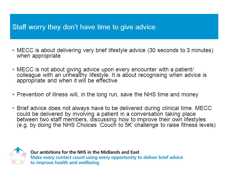 MECC is about delivering very brief lifestyle advice (30 seconds to 3 minutes) when appropriate MECC is not about giving advice upon every encounter with a patient/ colleague with an unhealthy lifestyle.