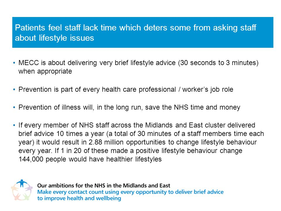 MECC is about delivering very brief lifestyle advice (30 seconds to 3 minutes) when appropriate Prevention is part of every health care professional / worker's job role Prevention of illness will, in the long run, save the NHS time and money If every member of NHS staff across the Midlands and East cluster delivered brief advice 10 times a year (a total of 30 minutes of a staff members time each year) it would result in 2.88 million opportunities to change lifestyle behaviour every year.