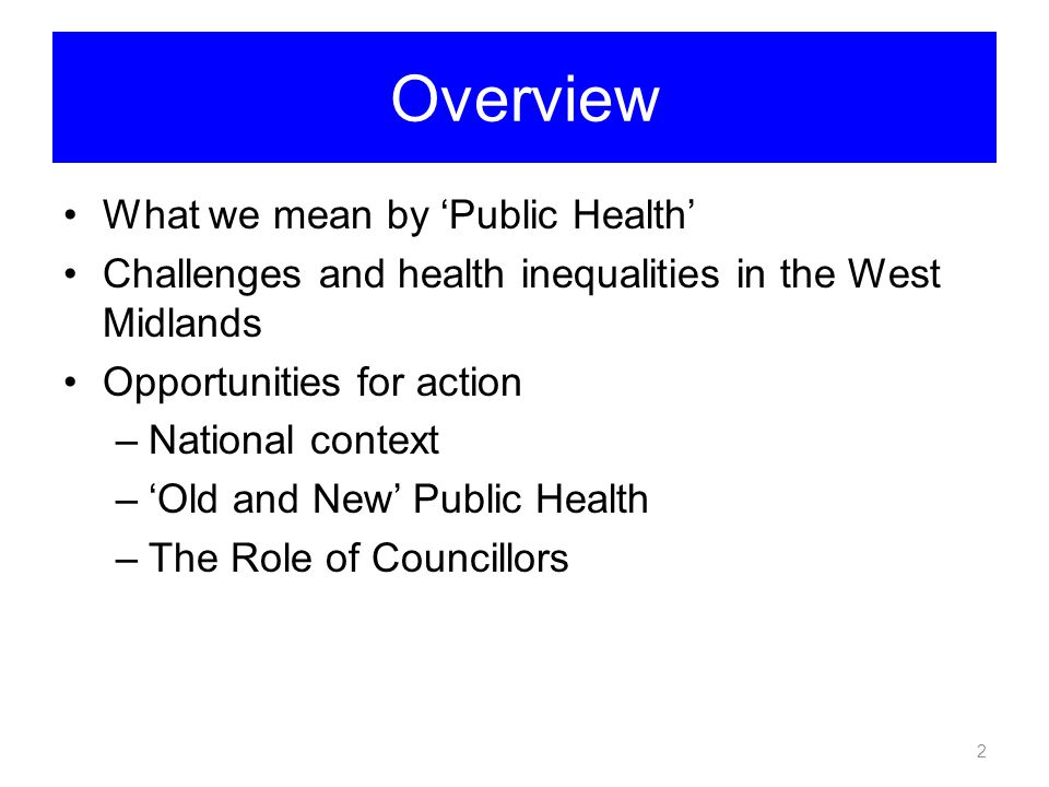Overview What we mean by 'Public Health' Challenges and health inequalities in the West Midlands Opportunities for action –National context –'Old and