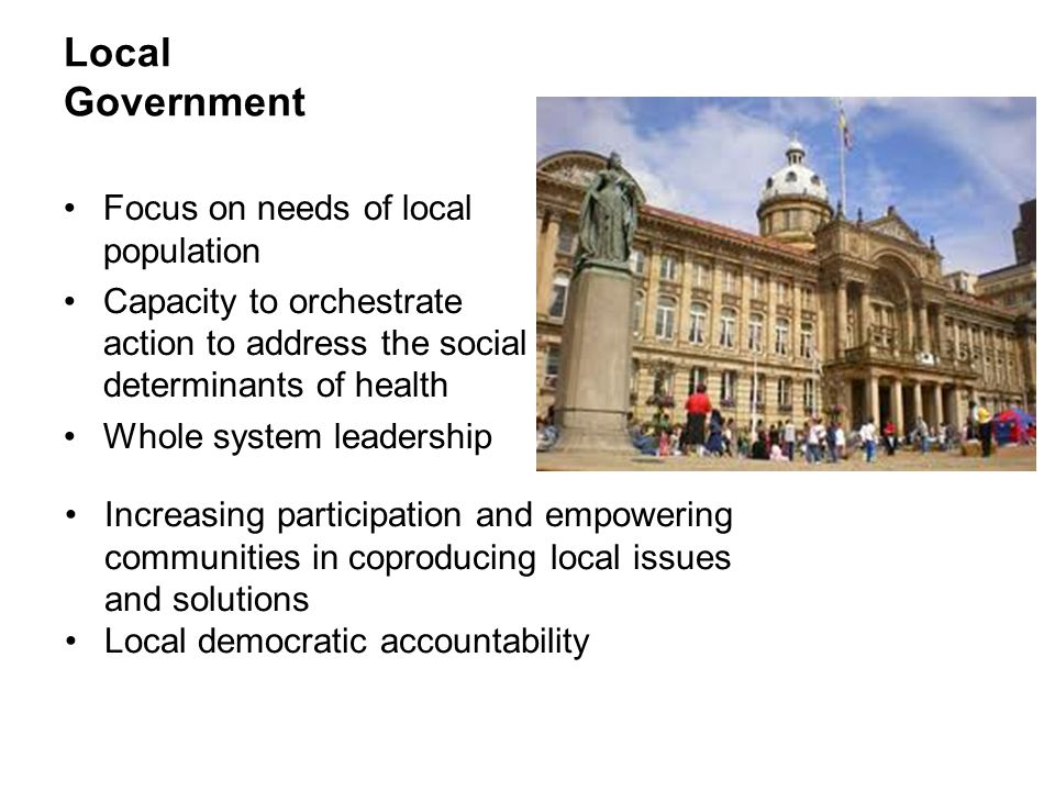 Local Government Focus on needs of local population Capacity to orchestrate action to address the social determinants of health Whole system leadershi