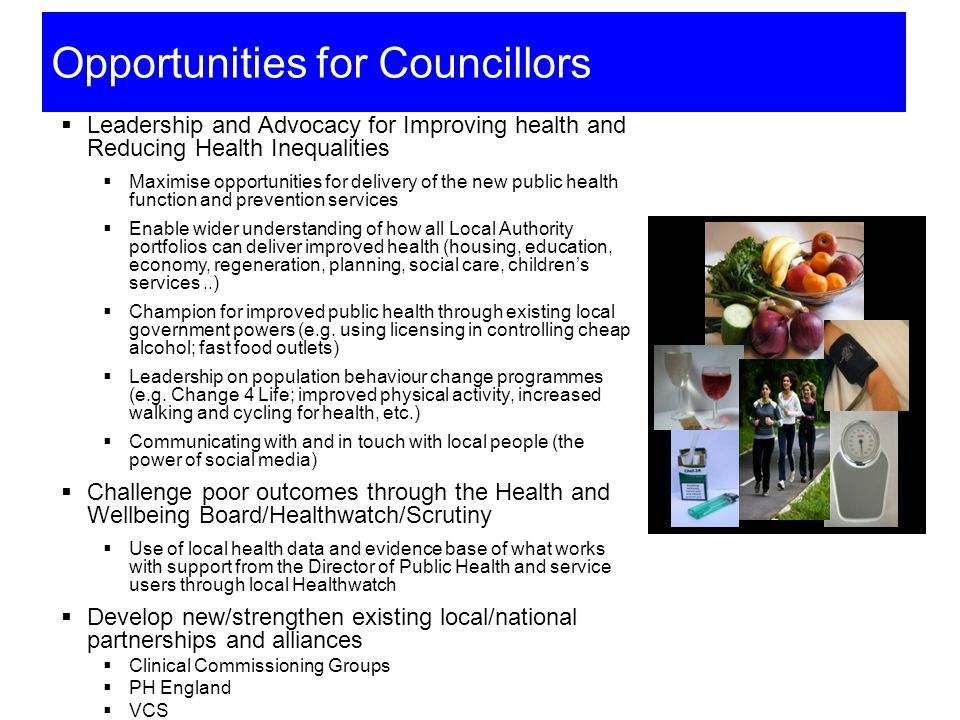 Opportunities for Councillors  Leadership and Advocacy for Improving health and Reducing Health Inequalities  Maximise opportunities for delivery of