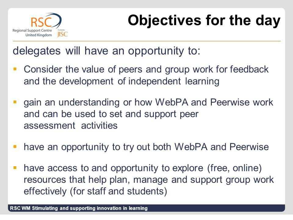 Objectives for the day delegates will have an opportunity to:  Consider the value of peers and group work for feedback and the development of independent learning  gain an understanding or how WebPA and Peerwise work and can be used to set and support peer assessment activities  have an opportunity to try out both WebPA and Peerwise  have access to and opportunity to explore (free, online) resources that help plan, manage and support group work effectively (for staff and students) RSC WM Stimulating and supporting innovation in learning