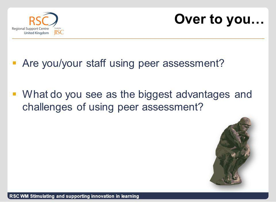 Over to you…  Are you/your staff using peer assessment?  What do you see as the biggest advantages and challenges of using peer assessment? RSC WM S