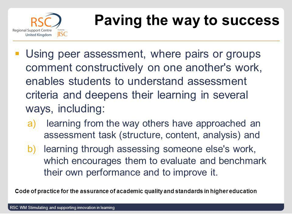  Using peer assessment, where pairs or groups comment constructively on one another s work, enables students to understand assessment criteria and deepens their learning in several ways, including: a) learning from the way others have approached an assessment task (structure, content, analysis) and b)learning through assessing someone else s work, which encourages them to evaluate and benchmark their own performance and to improve it.