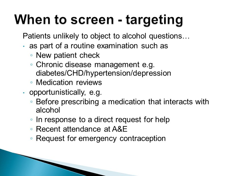 Patients unlikely to object to alcohol questions… as part of a routine examination such as ◦ New patient check ◦ Chronic disease management e.g.