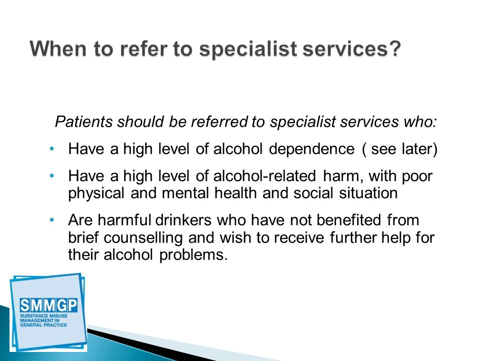 Patients should be referred to specialist services who: Have a high level of alcohol dependence ( see later) Have a high level of alcohol-related harm, with poor physical and mental health and social situation Are harmful drinkers who have not benefited from brief counselling and wish to receive further help for their alcohol problems.