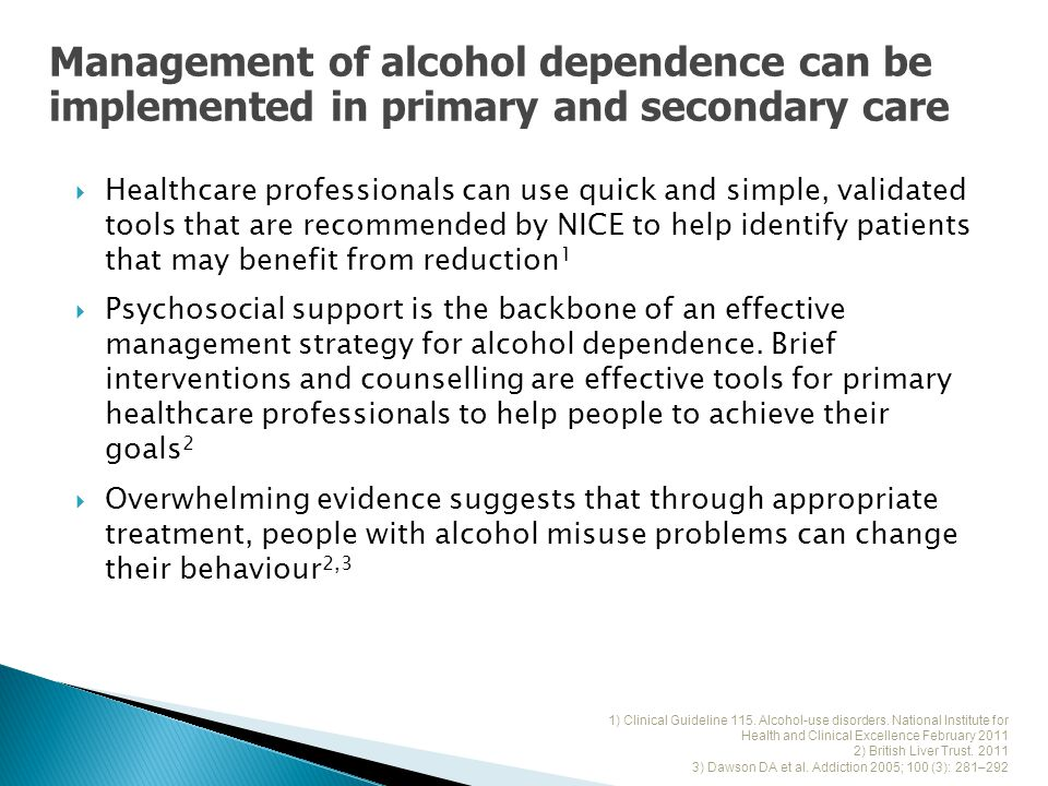 Healthcare professionals can use quick and simple, validated tools that are recommended by NICE to help identify patients that may benefit from reduction 1  Psychosocial support is the backbone of an effective management strategy for alcohol dependence.