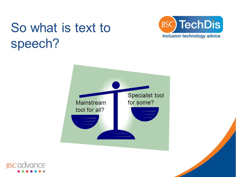 So what is text to speech Mainstream tool for all Specialist tool for some