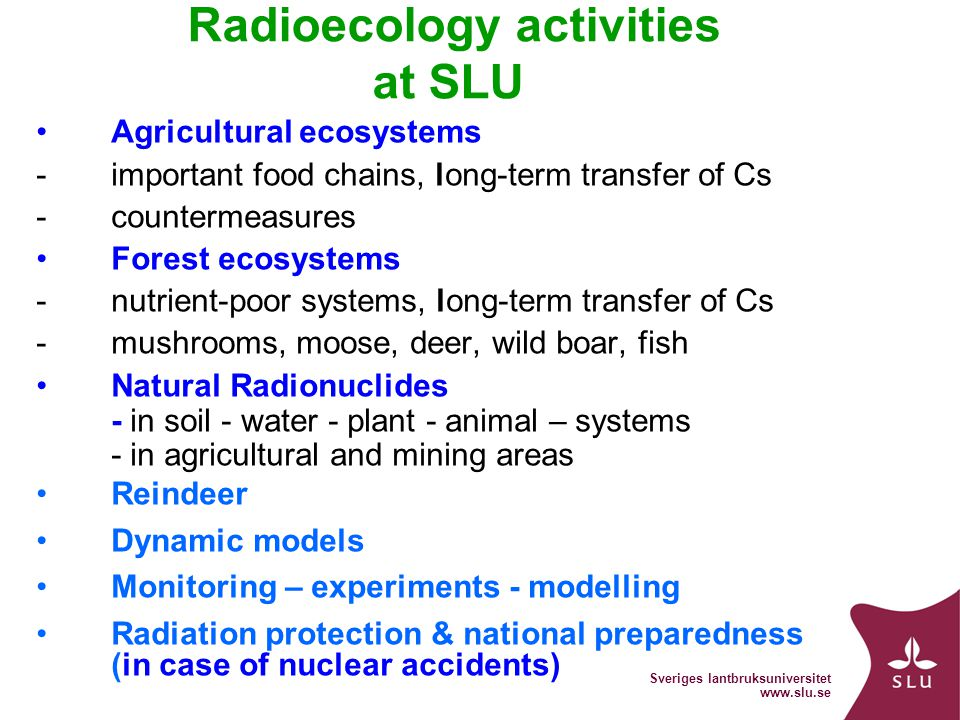 Sveriges lantbruksuniversitet   Radioecology activities at SLU Agricultural ecosystems -important food chains, long-term transfer of Cs -countermeasures Forest ecosystems -nutrient-poor systems, long-term transfer of Cs -mushrooms, moose, deer, wild boar, fish Natural Radionuclides - in soil - water - plant - animal – systems - in agricultural and mining areas Reindeer Dynamic models Monitoring – experiments - modelling Radiation protection & national preparedness (in case of nuclear accidents)