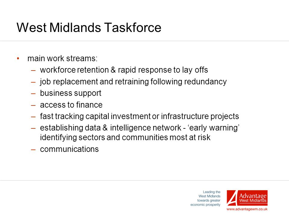 West Midlands Taskforce main work streams: –workforce retention & rapid response to lay offs –job replacement and retraining following redundancy –business support –access to finance –fast tracking capital investment or infrastructure projects –establishing data & intelligence network - 'early warning' identifying sectors and communities most at risk –communications